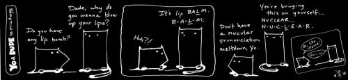 Cartoon: calling in the balm squad (medium) by ericHews tagged yo,dude,cat,dog,language,bomb,balm,exploding,lips,nuclear,mispronunciation,january,cannot,get,here,soon,enough